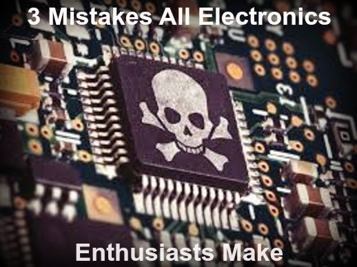 3 Mistakes Electronics Hobbyists Make